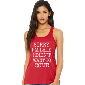 Sorry I'm Late but I didn't Want to Come Red Tank Front