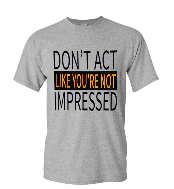 Don't Act Like your Not Impressed Tee